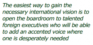 The easiest way to gain the necessary international vision is to open the boardroom to talented foreign executives who will be able to add an accented voice where one is desperately needed