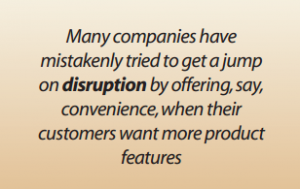 Many companies have mistakenly tried to get a jump on disruption by offering, say, convenience, when their customers want more product features