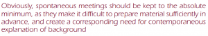Obviously, spontaneous meetings should be kept to the absolute minimum, as they make it difficult to prepare materials sufficiently in advance, and create a corresponding need for contemporaneous explanation of background