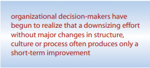 Organizational decision-makers have begun to realize that a downsizing effort without major changes in structure, culture or process often produces only a short-term improvement