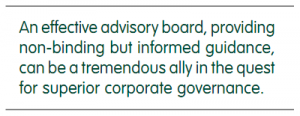 An effective advisory board, providing non-binding but informed guidance, can be a tremendous ally in the quest for superior corporate governance