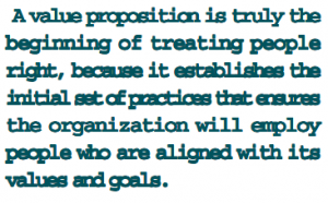 A value proposition is truly the beginning og treating people right, because it establishes the initial set of practices that ensures the organization will employ people who are aligned with its values and goals