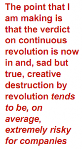 The point that I am making is that the verdict on continuous revolution is now in and, sad and true, creative destruction by revolution tends to be, on average, extremely risky for companies