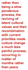 Rather than being a slow ponderous process, the reviving of latent cultural values and their recombination with current priorites made cuoture change a much less painful process, occuring in matter of months rather than years