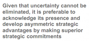 Given that uncertainty cannot be eliminated, it is preferable to acknowledge its presence and develop asymmetric strategic advantages by making superior strategic commitments