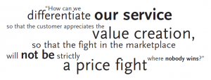 """""""How can we differentiate our service so that the customer appreciates the value creation, so that the fight in the marketplace will not be strictly a price fight where nobody wins?"""""""