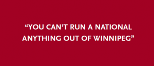 """""""You can't run a national anything out of Winnipeg"""""""