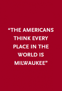 """The Americans think every place in the world is Milwaukee"""