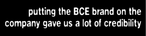 Putting the BCE brand on the company gave us a lot of credibility